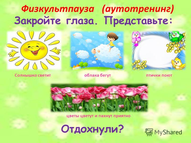 Физкультпауза (аутотренинг) Закройте глаза. Представьте: Солнышко светитоблака бегутптички поют цветы цветут и пахнут приятно Отдохнули?