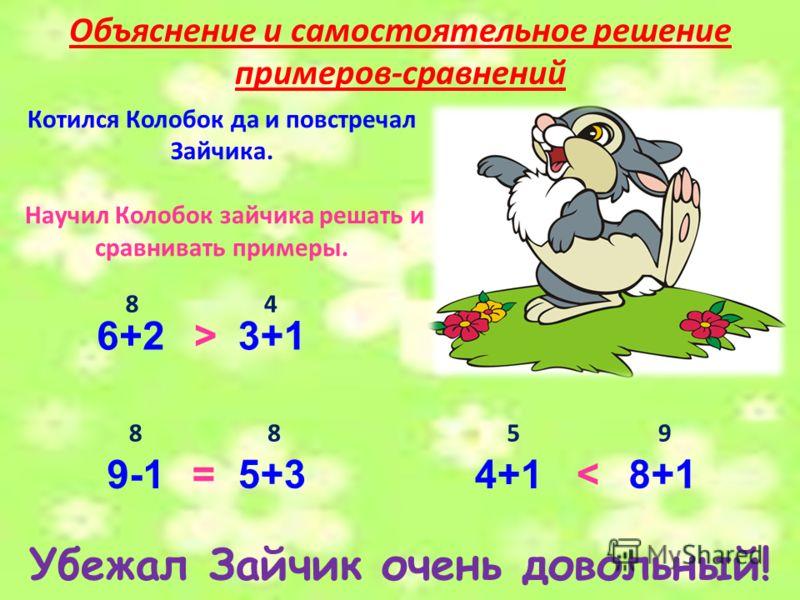 Котился Колобок да и повстречал Зайчика. Научил Колобок зайчика решать и сравнивать примеры. Убежал Зайчик очень довольный! Объяснение и самостоятельное решение примеров-сравнений 6+23+1 > 84 9-1 5+3 =4+1 8+1< 8859