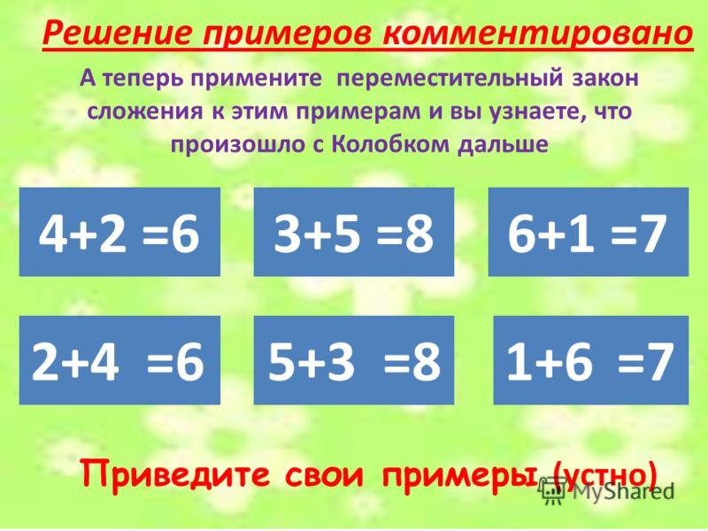 Решение примеров комментировано Приведите свои примеры (устно) 4+2 =63+5 =86+1 =7 А теперь примените переместительный закон сложения к этим примерам и вы узнаете, что произошло с Колобком дальше 2+45+31+6=6=8=7