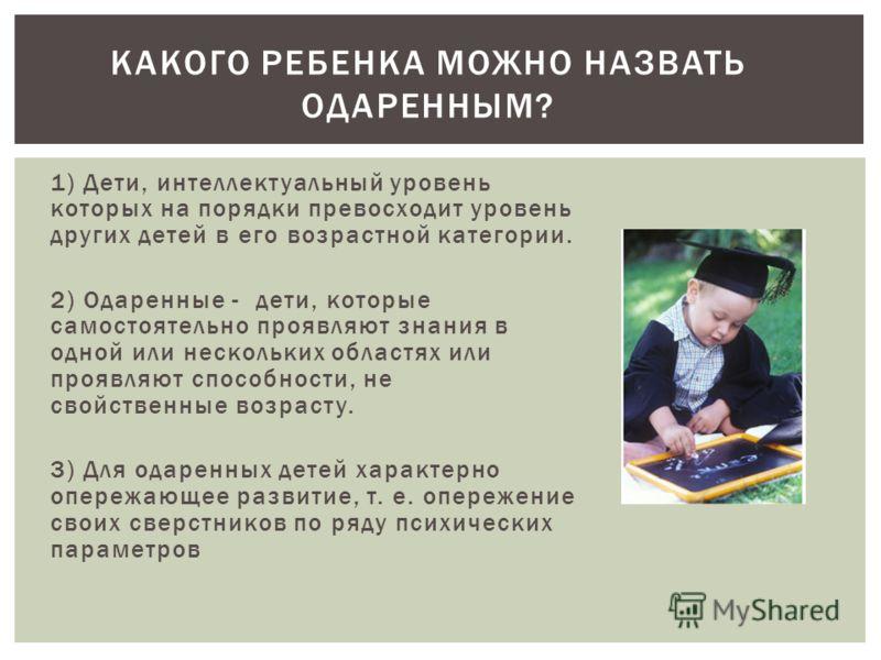 1) Дети, интеллектуальный уровень которых на порядки превосходит уровень других детей в его возрастной категории. 2) Одаренные - дети, которые самостоятельно проявляют знания в одной или нескольких областях или проявляют способности, не свойственные
