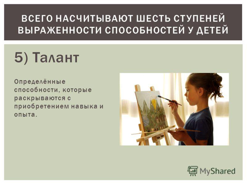 5) Талант Определённые способности, которые раскрываются с приобретением навыка и опыта. ВСЕГО НАСЧИТЫВАЮТ ШЕСТЬ СТУПЕНЕЙ ВЫРАЖЕННОСТИ СПОСОБНОСТЕЙ У ДЕТЕЙ