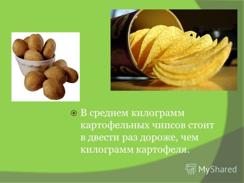 В среднем килограмм картофельных чипсов стоит в двести раз дороже, чем килограмм картофеля.