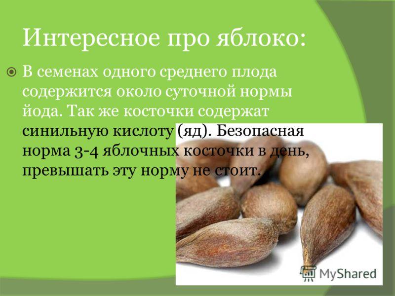 Интересное про яблоко: В семенах одного среднего плода содержится около суточной нормы йода. Так же косточки содержат синильную кислоту (яд). Безопасная норма 3-4 яблочных косточки в день, превышать эту норму не стоит.