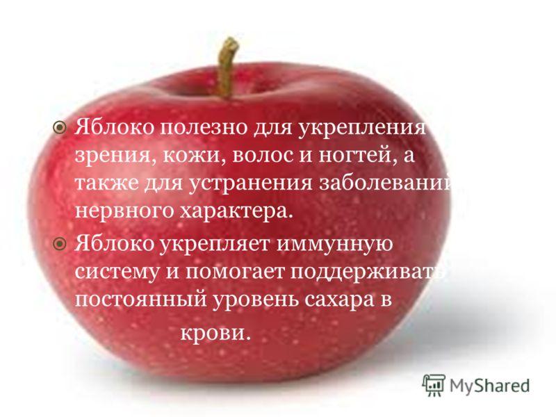 Яблоко полезно для укрепления зрения, кожи, волос и ногтей, а также для устранения заболеваний нервного характера. Яблоко укрепляет иммунную систему и помогает поддерживать постоянный уровень сахара в крови.