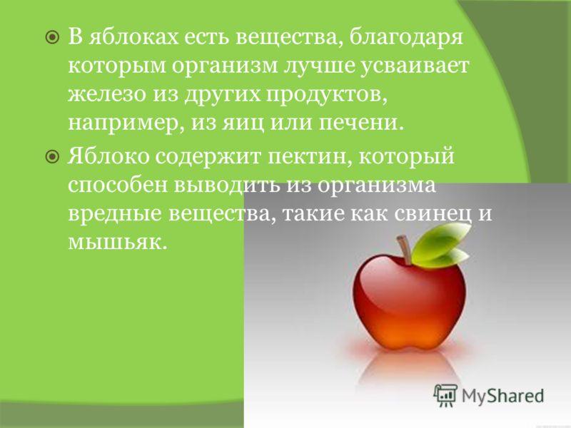 В яблоках есть вещества, благодаря которым организм лучше усваивает железо из других продуктов, например, из яиц или печени. Яблоко содержит пектин, который способен выводить из организма вредные вещества, такие как свинец и мышьяк.