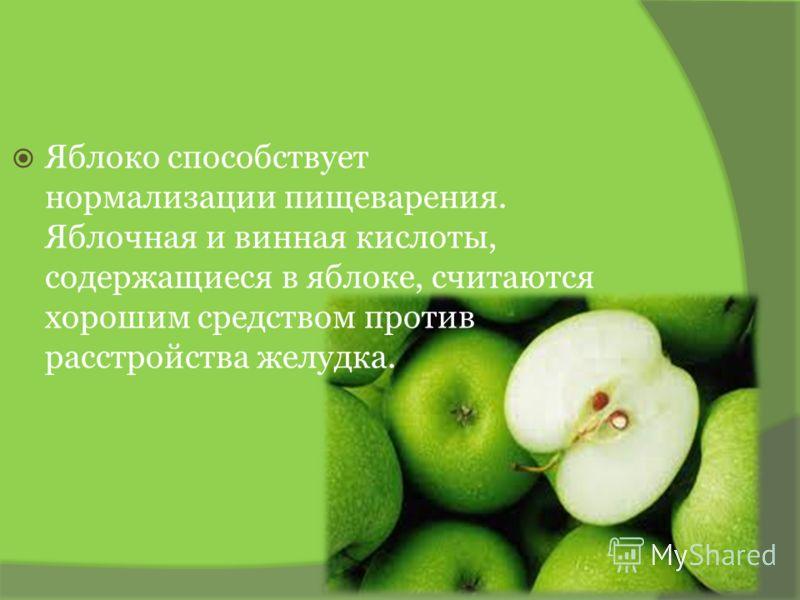 Яблоко способствует нормализации пищеварения. Яблочная и винная кислоты, содержащиеся в яблоке, считаются хорошим средством против расстройства желудка.