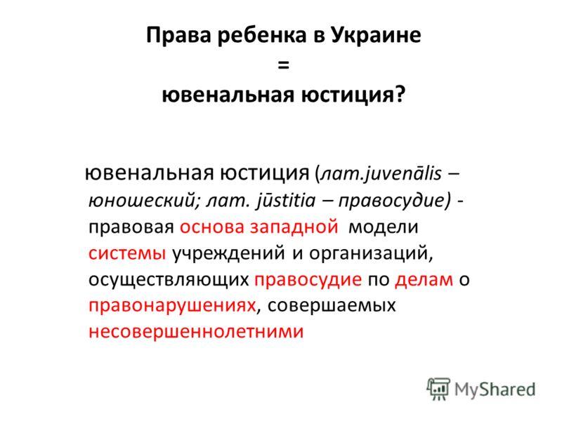 Права ребенка в Украине = ювенальная юстиция? ювенальная юстиция ювенальная юстиция (лат.juvenālis – юношеский; лат. jūstitia – правосудие) - правовая основа западной модели системы учреждений и организаций, осуществляющих правосудие по делам о право