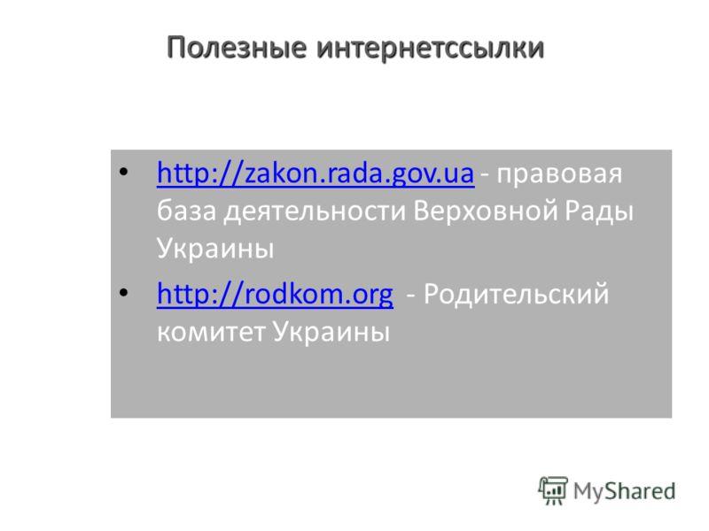 Полезные интернетссылки http://zakon.rada.gov.ua - правовая база деятельности Верховной Рады Украины http://zakon.rada.gov.ua http://rodkom.org - Родительский комитет Украины http://rodkom.org