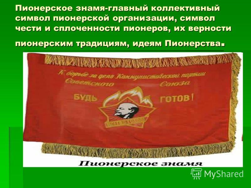 Пионерское знамя-главный коллективный символ пионерской организации, символ чести и сплоченности пионеров, их верности пионерским традициям, идеям Пионерства.