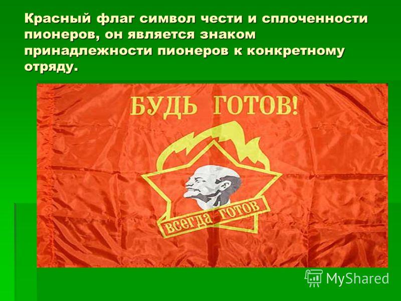 Красный флаг символ чести и сплоченности пионеров, он является знаком принадлежности пионеров к конкретному отряду.