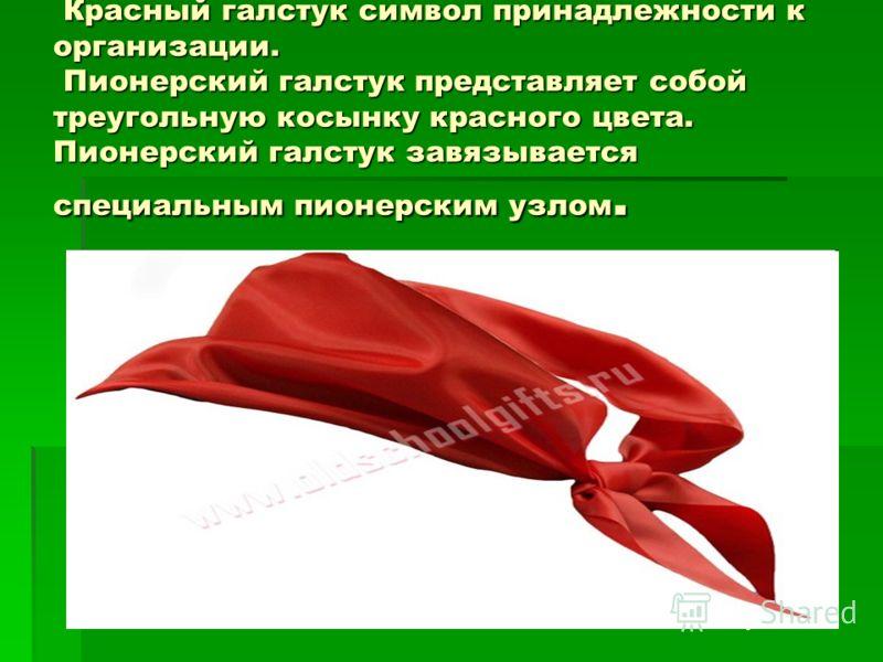 Красный галстук символ принадлежности к организации. Пионерский галстук представляет собой треугольную косынку красного цвета. Пионерский галстук завязывается специальным пионерским узлом. Красный галстук символ принадлежности к организации. Пионерск