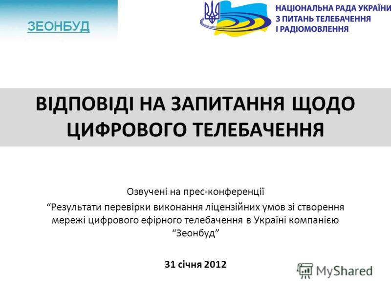ВІДПОВІДІ НА ЗАПИТАННЯ ЩОДО ЦИФРОВОГО ТЕЛЕБАЧЕННЯ Озвучені на прес-конференції Результати перевірки виконання ліцензійних умов зі створення мережі цифрового ефірного телебачення в Україні компанією Зеонбуд 31 січня 2012