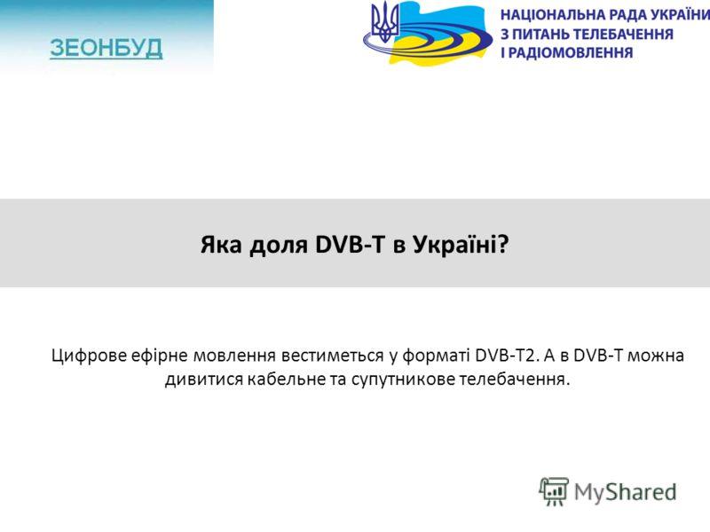 Яка доля DVB-T в Україні? Цифрове ефірне мовлення вестиметься у форматі DVB-T2. А в DVB-T можна дивитися кабельне та супутникове телебачення.