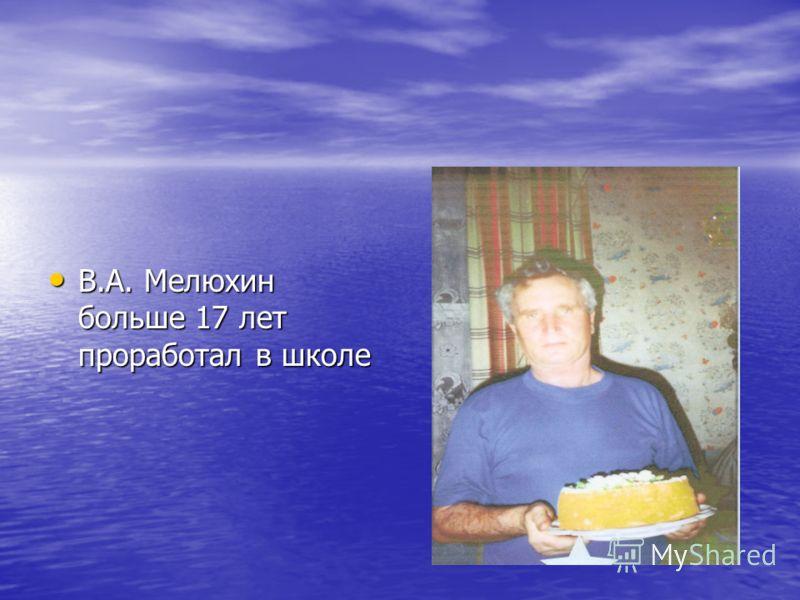 В.А. Мелюхин больше 17 лет проработал в школе