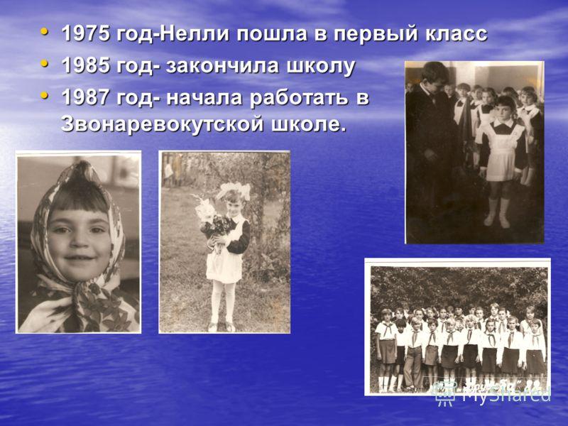 1975 год-Нелли пошла в первый класс 1985 год- закончила школу 1987 год- начала работать в Звонаревокутской школе.