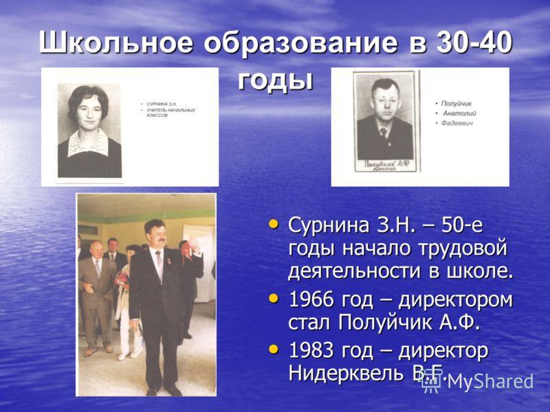 Школьное образование в 30-40 годы Сурнина З.Н. – 50-е годы начало трудовой деятельности в школе. 1966 год – директором стал Полуйчик А.Ф. 1983 год – директор Нидерквель В.Г.