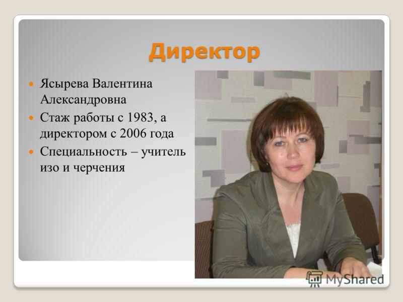 Директор Ясырева Валентина Александровна Стаж работы с 1983, а директором с 2006 года Специальность – учитель изо и черчения