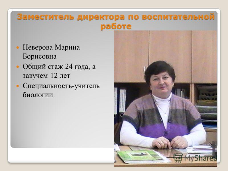 Заместитель директора по воспитательной работе Неверова Марина Борисовна Общий стаж 24 года, а завучем 12 лет Специальность-учитель биологии