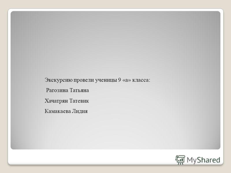 Экскурсию провели ученицы 9 «а» класса: Рагозина Татьяна Хачатрян Татевик Камакаева Лидия