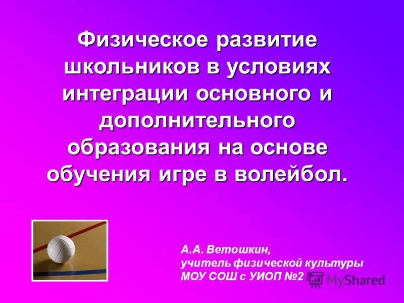 А.А. Ветошкин, учитель физической культуры МОУ СОШ с УИОП 2 Физическое развитие школьников в условиях интеграции основного и дополнительного образования на основе обучения игре в волейбол.