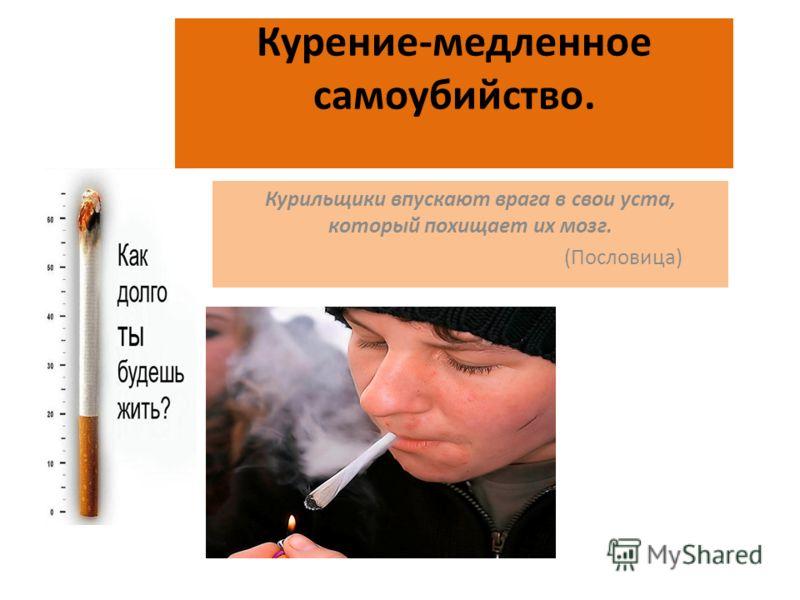 Курение-медленное самоубийство. Курильщики впускают врага в свои уста, который похищает их мозг. (Пословица)
