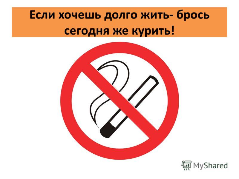 Если хочешь долго жить- брось сегодня же курить!