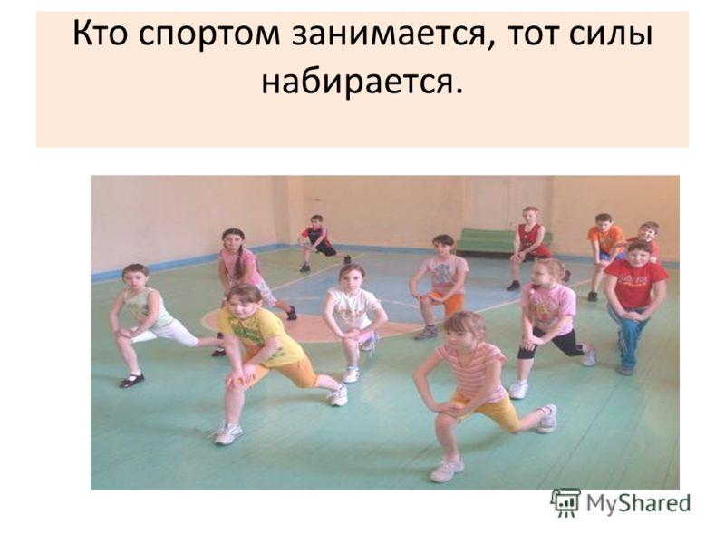 Кто спортом занимается, тот силы набирается.