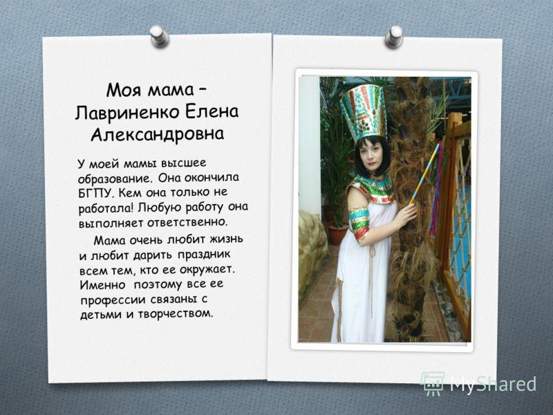 Моя мама – Лавриненко Елена Александровна У моей мамы высшее образование. Она окончила БГПУ. Кем она только не работала! Любую работу она выполняет ответственно. Мама очень любит жизнь и любит дарить праздник всем тем, кто ее окружает. Именно поэтому