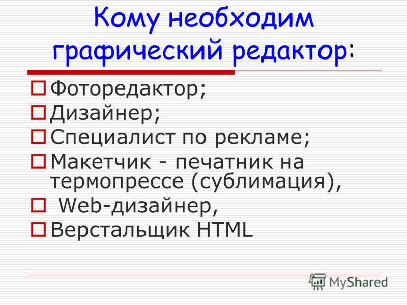 Кому необходим графический редактор: Фоторедактор; Дизайнер; Специалист по рекламе; Макетчик - печатник на термопрессе (сублимация), Web-дизайнер, Верстальщик HTML