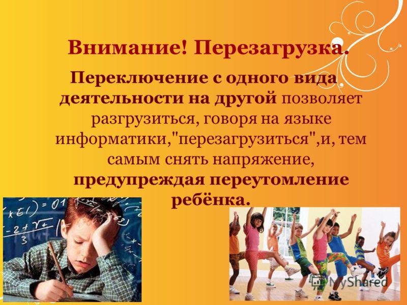 Внимание! Перезагрузка. Переключение с одного вида деятельности на другой позволяет разгрузиться, говоря на языке информатики,перезагрузиться,и, тем самым снять напряжение, предупреждая переутомление ребёнка.