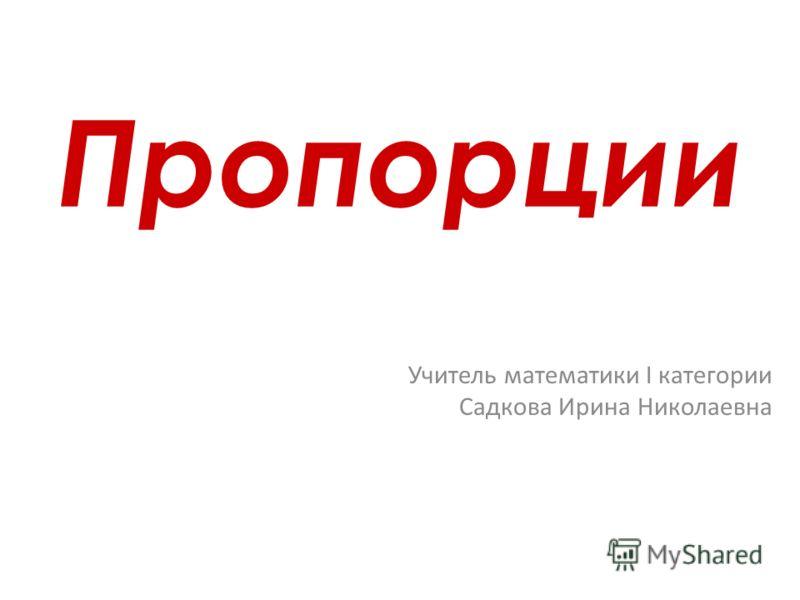 Пропорции Учитель математики I категории Садкова Ирина Николаевна