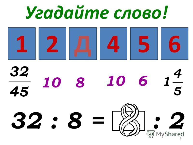 9 Угадайте слово! 32 : 8 = : 2 123456 108 6 Д