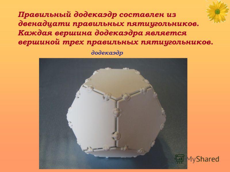 Правильный додекаэдр составлен из двенадцати правильных пятиугольников. Каждая вершина додекаэдра является вершиной трех правильных пятиугольников. додекаэдр