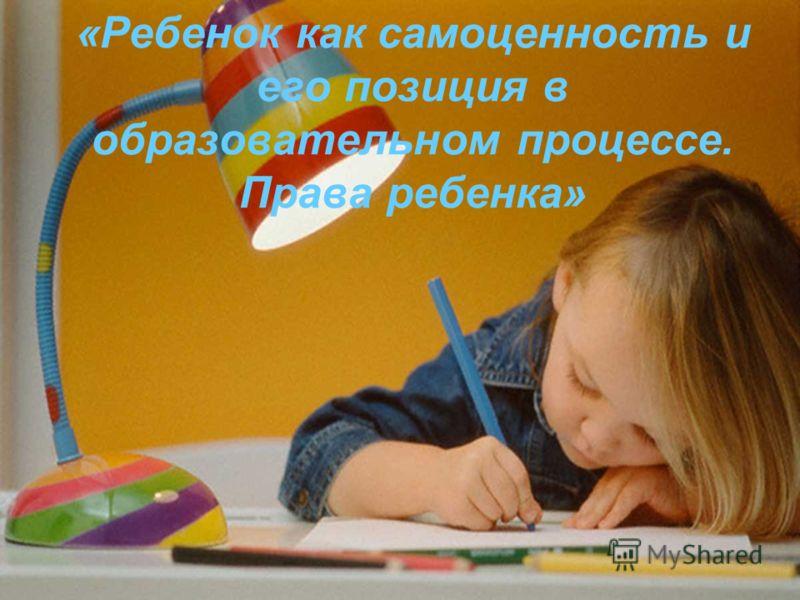 «Ребенок как самоценность и его позиция в образовательном процессе. Права ребенка»
