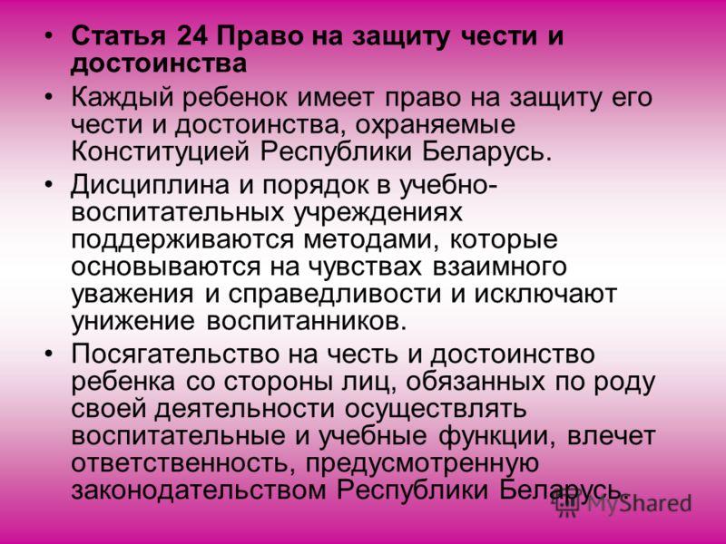 Статья 24 Право на защиту чести и достоинства Каждый ребенок имеет право на защиту его чести и достоинства, охраняемые Конституцией Республики Беларусь. Дисциплина и порядок в учебно- воспитательных учреждениях поддерживаются методами, которые основы