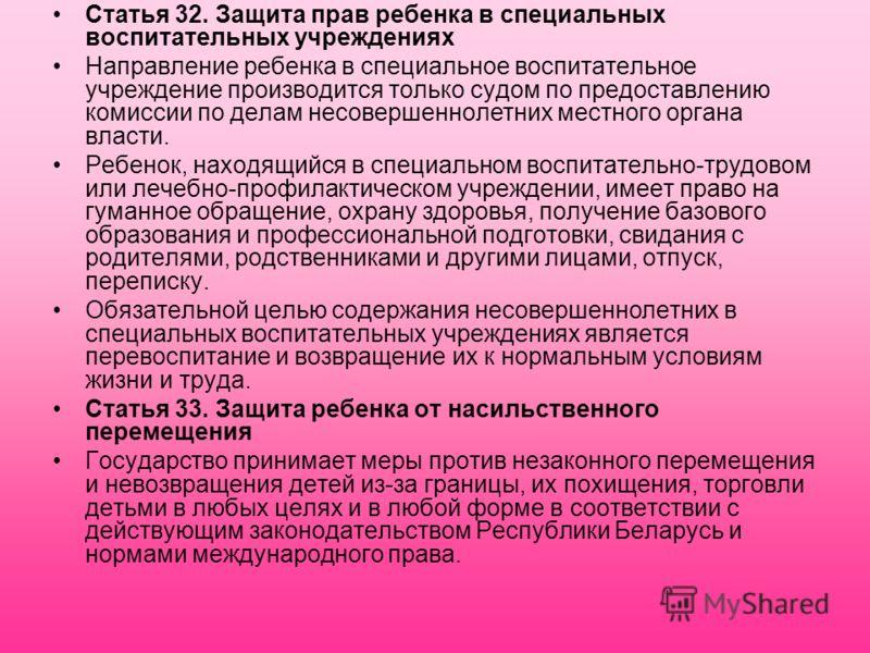 Статья 32. Защита прав ребенка в специальных воспитательных учреждениях Направление ребенка в специальное воспитательное учреждение производится только судом по предоставлению комиссии по делам несовершеннолетних местного органа власти. Ребенок, нахо