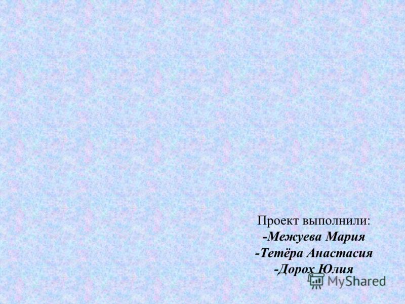 Проект выполнили: -Межуева Мария -Тетёра Анастасия -Дорох Юлия