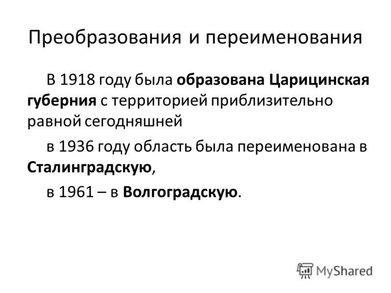 Преобразования и переименования В 1918 году была образована Царицинская губерния с территорией приблизительно равной сегодняшней в 1936 году область была переименована в Сталинградскую, в 1961 – в Волгоградскую.