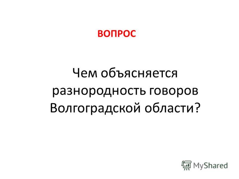 Чем объясняется разнородность говоров Волгоградской области? ВОПРОС