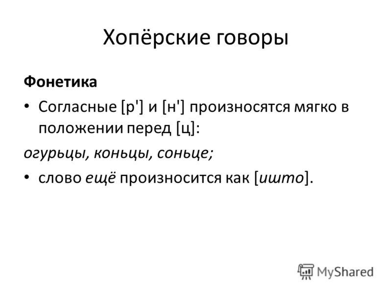 Хопёрские говоры Фонетика Согласные [р'] и [н'] произносятся мягко в положении перед [ц]: огурьцы, коньцы, соньце; слово ещё произносится как [ишто].