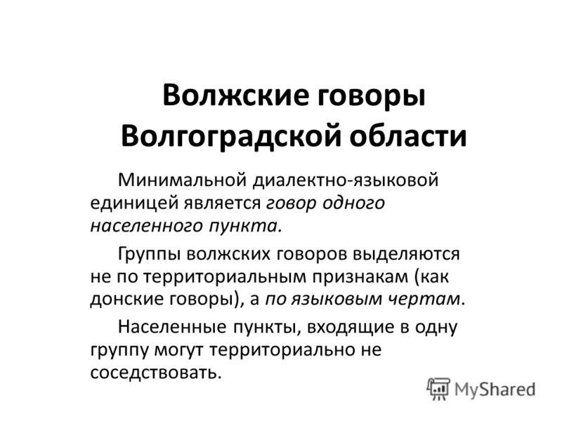 Волжские говоры Волгоградской области Минимальной диалектно-языковой единицей является говор одного населенного пункта. Группы волжских говоров выделяются не по территориальным признакам (как донские говоры), а по языковым чертам. Населенные пункты,