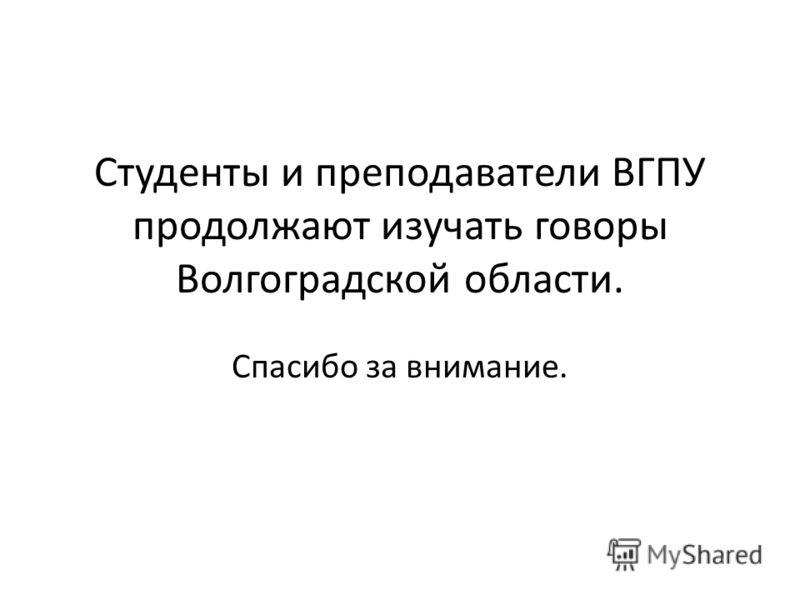 Студенты и преподаватели ВГПУ продолжают изучать говоры Волгоградской области. Спасибо за внимание.
