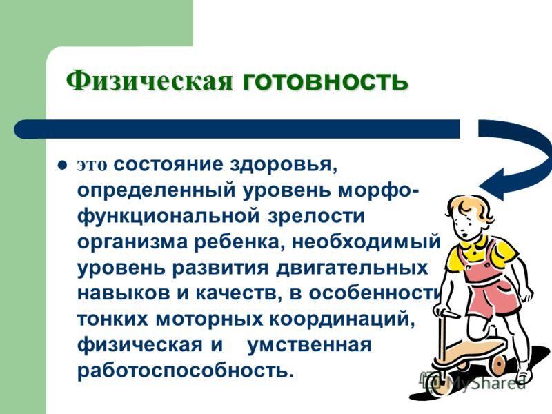 Физическая готовность это состояние здоровья, определенный уровень морфо- функциональной зрелости организма ребенка, необходимый уровень развития двигательных навыков и качеств, в особенности тонких моторных координаций, физическая и умственная работ