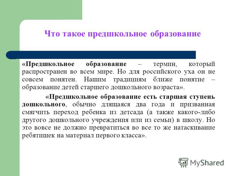 Что такое предшкольное образование «Предшкольное образование – термин, который распространен во всем мире. Но для российского уха он не совсем понятен. Нашим традициям ближе понятие – образование детей старшего дошкольного возраста». «Предшкольное об