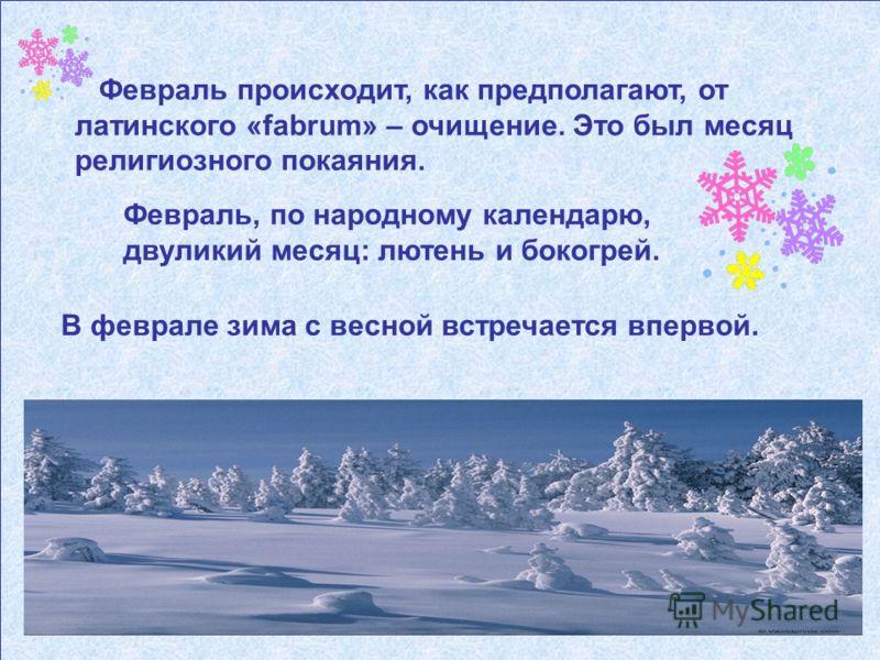 Февраль происходит, как предполагают, от латинского «fabrum» – очищение. Это был месяц религиозного покаяния. Февраль, по народному календарю, двуликий месяц: лютень и бокогрей. В феврале зима с весной встречается впервой.