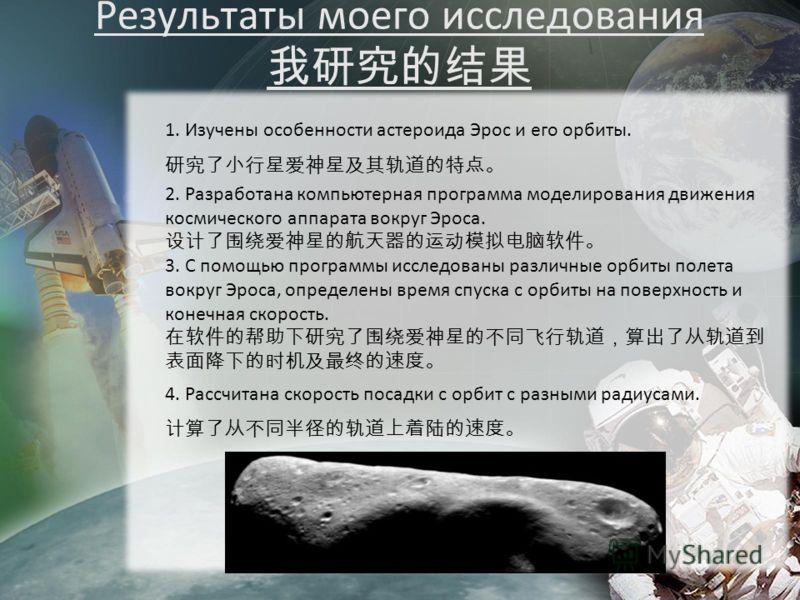 Результаты моего исследования 1. Изучены особенности астероида Эрос и его орбиты. 2. Разработана компьютерная программа моделирования движения космического аппарата вокруг Эроса. 3. С помощью программы исследованы различные орбиты полета вокруг Эроса
