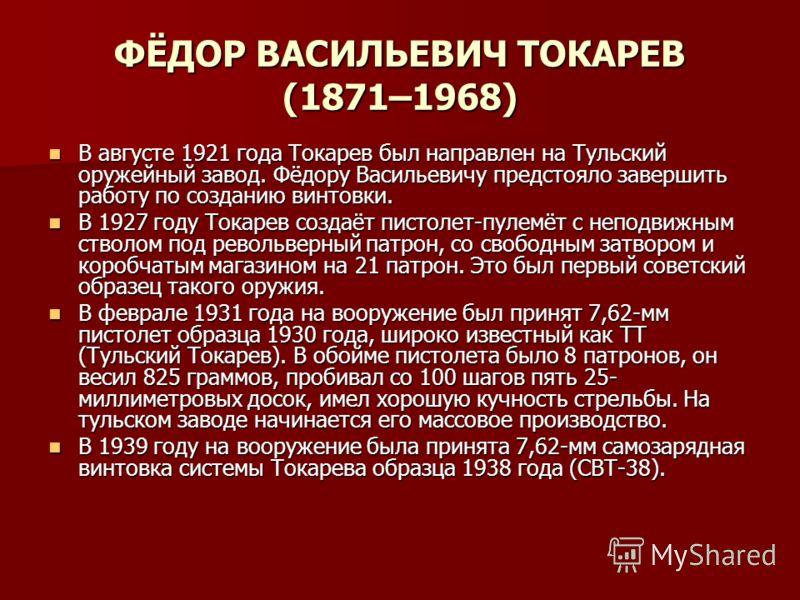 ФЁДОР ВАСИЛЬЕВИЧ ТОКАРЕВ (1871–1968) В августе 1921 года Токарев был направлен на Тульский оружейный завод. Фёдору Васильевичу предстояло завершить работу по созданию винтовки. В августе 1921 года Токарев был направлен на Тульский оружейный завод. Фё