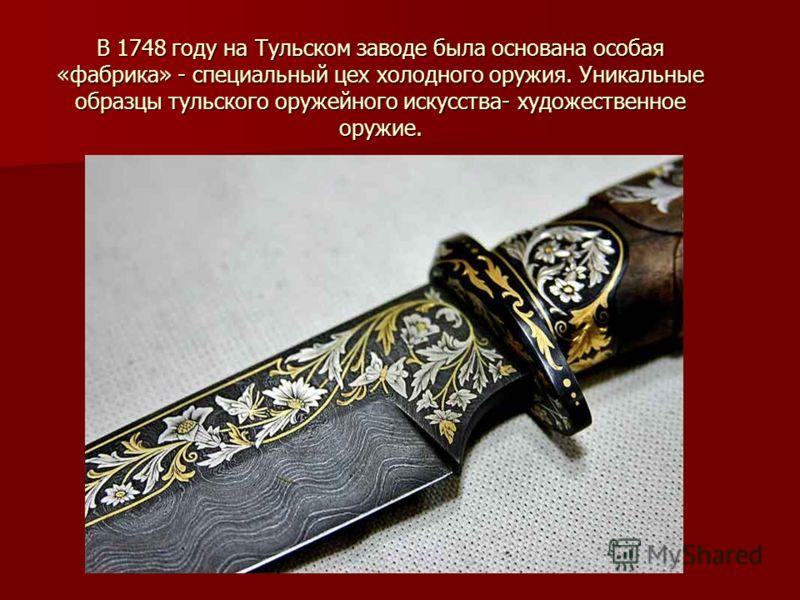 В 1748 году на Тульском заводе была основана особая «фабрика» - специальный цех холодного оружия. Уникальные образцы тульского оружейного искусства- художественное оружие.