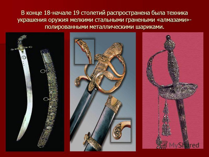 В конце 18-начале 19 столетий распространена была техника украшения оружия мелкими стальными гранеными «алмазами»- полированными металлическими шариками.