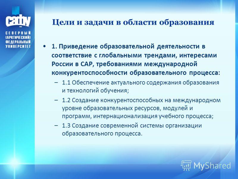 Цели и задачи в области образования 1. Приведение образовательной деятельности в соответствие с глобальными трендами, интересами России в САР, требованиями международной конкурентоспособности образовательного процесса: –1.1 Обеспечение актуального со